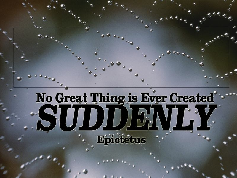 No Great Thing Is Ever Created Suddenly