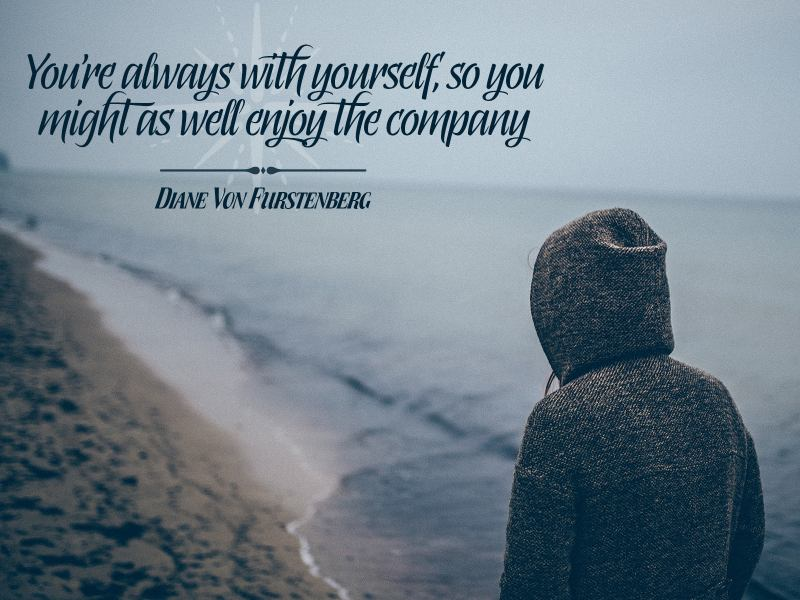 You're Always With Yourself So You Might As Well Enjoy The Company